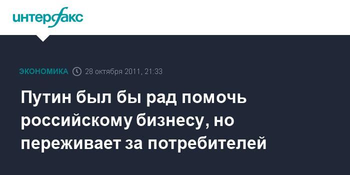 Путин был бы рад помочь российскому бизнесу, но переживает за потребителей