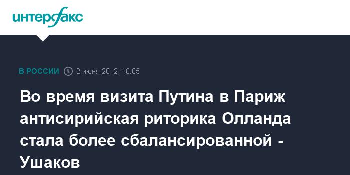 Во время визита Путина в Париж антисирийская риторика Олланда стала более сбалансированной - Ушаков