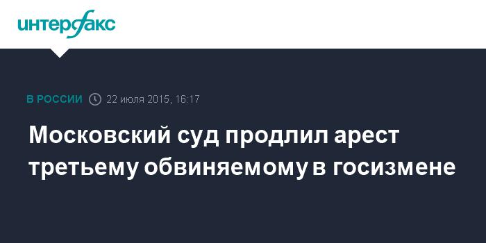 Московский суд продлил арест третьему обвиняемому в госизмене