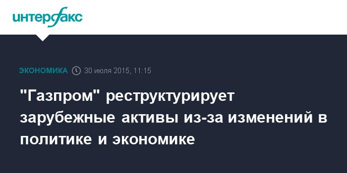 """""""Газпром"""" реструктурирует зарубежные активы из-за изменений в политике и экономике"""