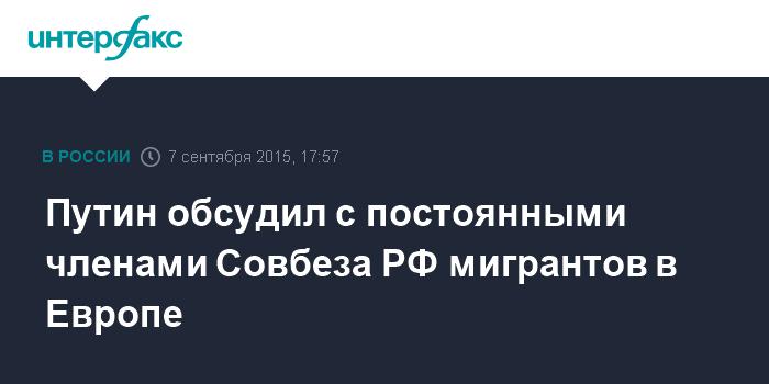 Путин обсудил с постоянными членами Совбеза РФ мигрантов в Европе