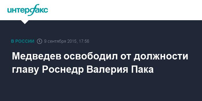 Медведев освободил от должности главу Роснедр Валерия Пака