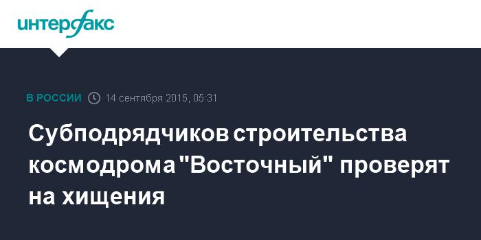 """Субподрядчиков строительства космодрома """"Восточный"""" проверят на хищения"""