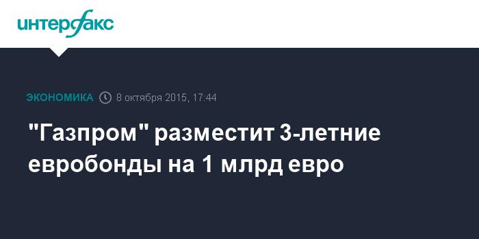 """""""Газпром"""" разместит 3-летние евробонды на 1 млрд евро"""