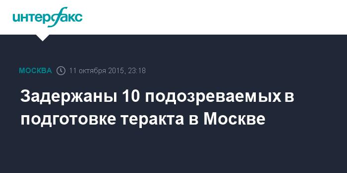 Задержаны 10 подозреваемых в подготовке теракта в Москве