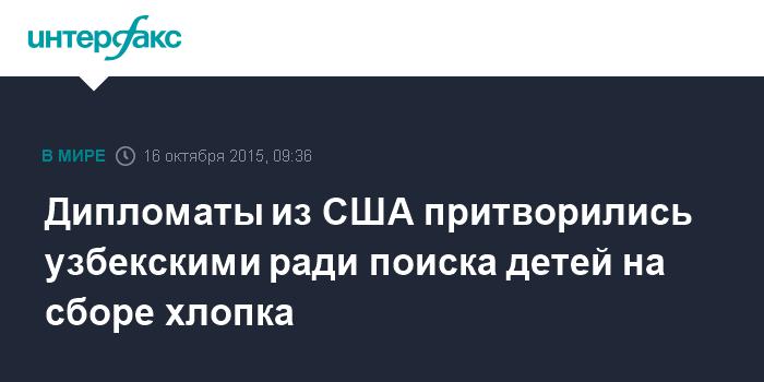 Дипломаты из США притворились узбекскими ради поиска детей на сборе хлопка