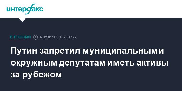 Путин запретил муниципальным и окружным депутатам иметь активы за рубежом