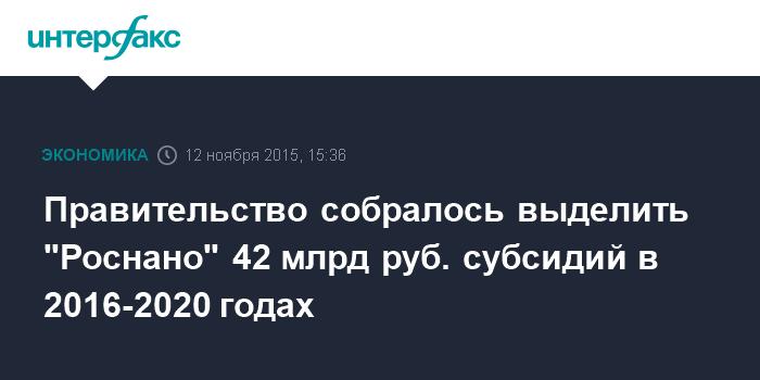 """Правительство собралось выделить """"Роснано"""" 42 млрд руб. субсидий в 2016-2020 годах"""