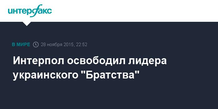 """Интерпол освободил лидера украинского """"Братства"""""""