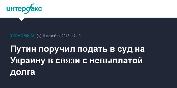 Путин поручил подать в суд на Украину в связи с невыплатой долга