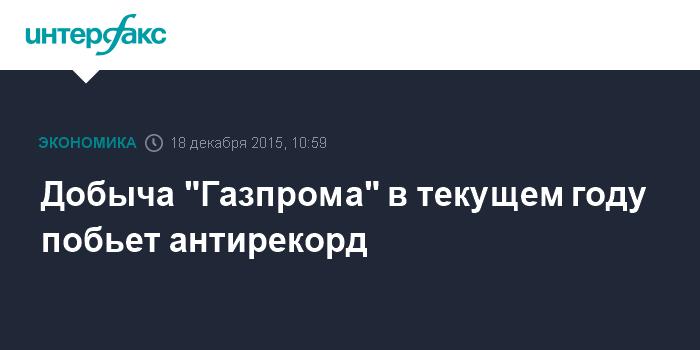"""Добыча """"Газпрома"""" в текущем году побьет антирекорд"""