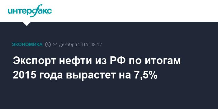 Экспорт нефти из РФ по итогам 2015 года вырастет на 7,5%