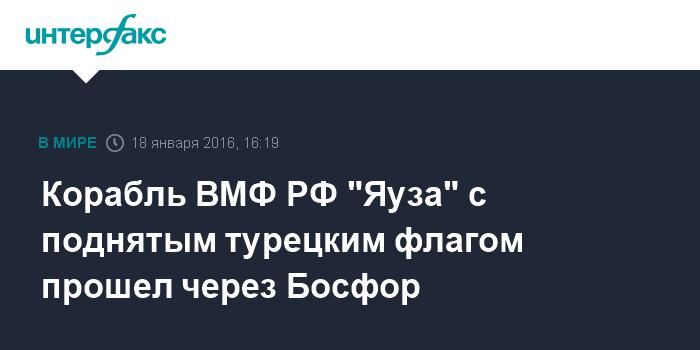 """Корабль ВМФ РФ """"Яуза"""" с поднятым турецким флагом прошел через Босфор"""