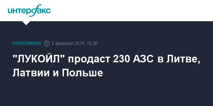 """""""ЛУКОЙЛ"""" продаст 230 АЗС в Литве, Латвии и Польше"""