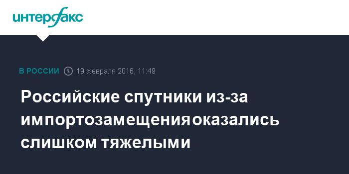 Российские спутники из-за импортозамещения оказались слишком тяжелыми