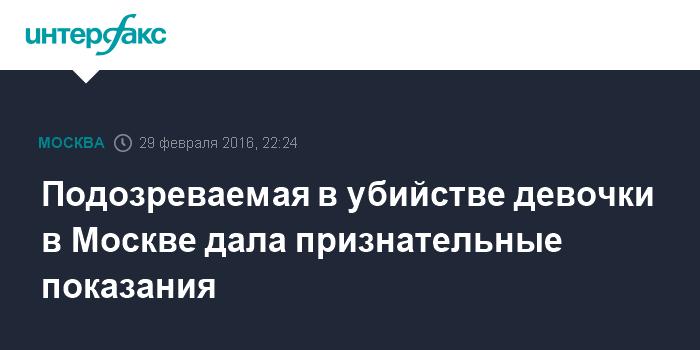 Подозреваемая в убийстве девочки в Москве дала признательные показания