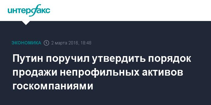 Путин поручил утвердить порядок продажи непрофильных активов госкомпаниями