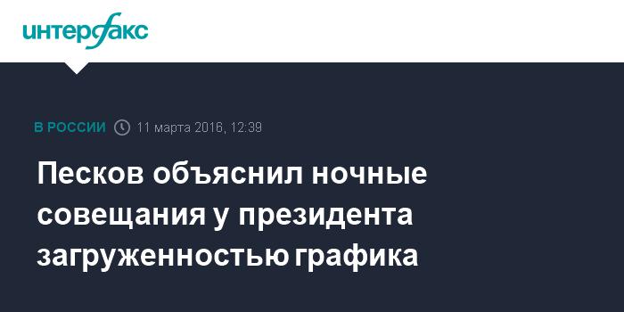 Песков объяснил ночные совещания у президента загруженностью графика