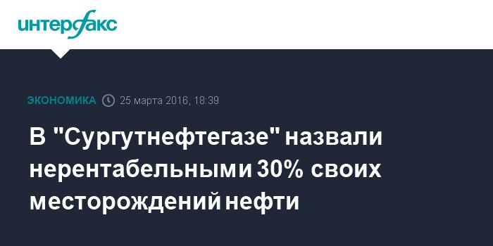 """В """"Сургутнефтегазе"""" назвали нерентабельными 30% своих месторождений нефти"""