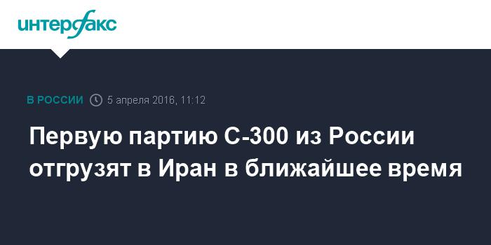 Первую партию С-300 из России отгрузят в Иран в ближайшее время