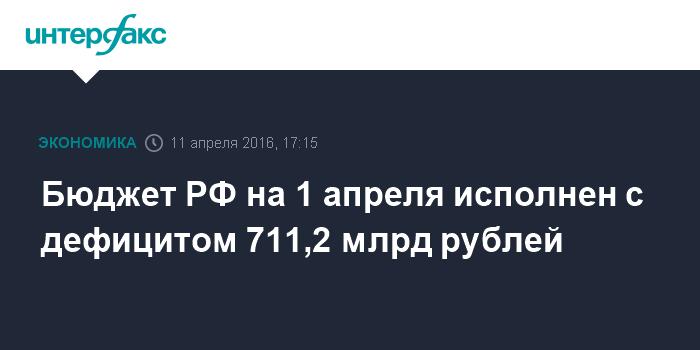 Бюджет РФ на 1 апреля исполнен с дефицитом 711,2 млрд рублей