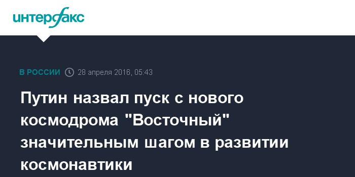 """Путин назвал пуск с нового космодрома """"Восточный"""" значительным шагом в развитии космонавтики"""