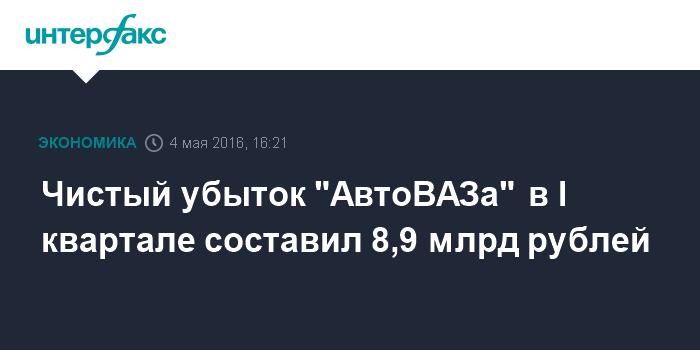 """Чистый убыток """"АвтоВАЗа"""" в I квартале составил 8,9 млрд рублей"""