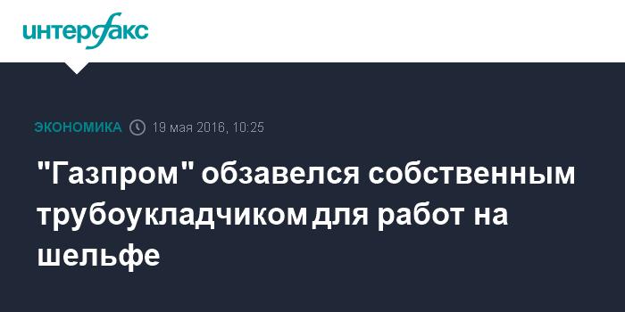 """""""Газпром"""" обзавелся собственным трубоукладчиком для работ на шельфе"""