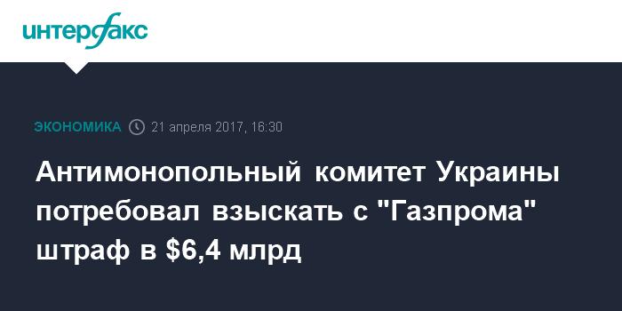"""Антимонопольный комитет Украины потребовал взыскать с """"Газпрома"""" штраф в $6,4 млрд"""