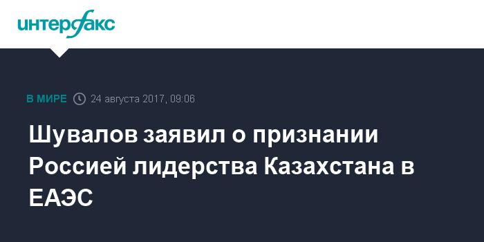 Шувалов заявил о признании Россией лидерства Казахстана в ЕАЭС