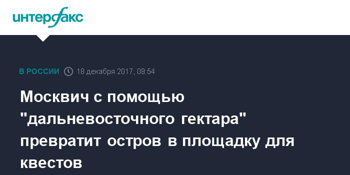 Стань робинзоном москвич взял дальневосточный гектар для проведения квестов