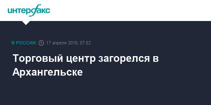 97c1a8cf55c0 Торговый центр загорелся в Архангельске
