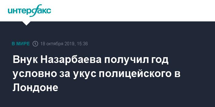 Внуку Назарбаева в Лондоне дали год условно за нападение на полицейского