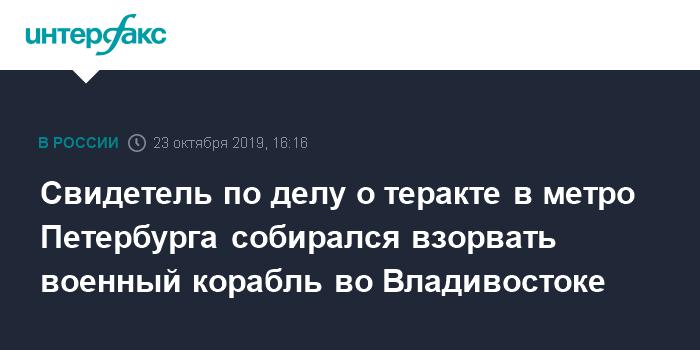 Свидетель по делу о теракте в метро Петербурга собирался взорвать военный корабль во Владивостоке