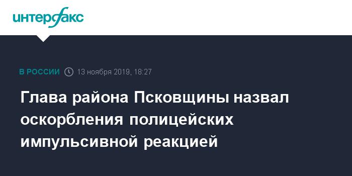 Глава района Псковщины назвал оскорбления полицейских импульсивной реакцией