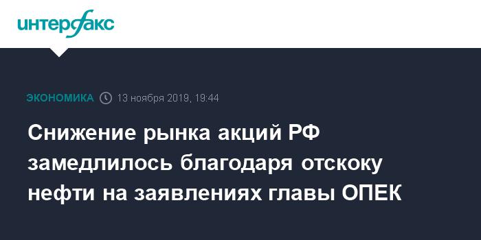 Снижение рынка акций РФ замедлилось благодаря отскоку нефти на заявлениях главы ОПЕК