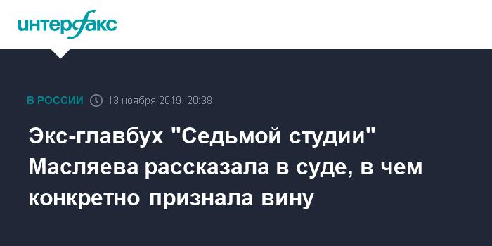 Экс-главбух «Седьмой студии» Масляева рассказала в суде, в чем конкретно признала вину