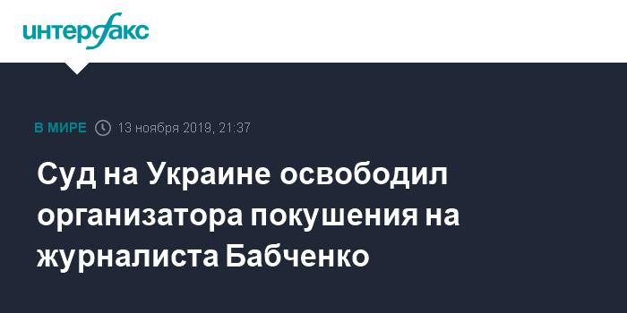 Суд на Украине освободил организатора покушения на журналиста Бабченко