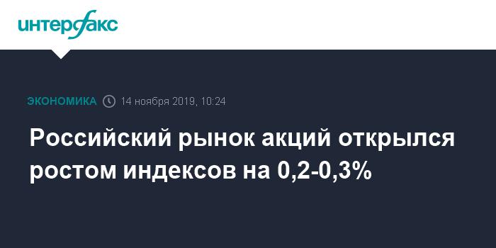 Российский рынок акций открылся ростом индексов на 0,2-0,3%