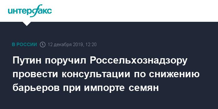 Путин поручил Россельхознадзору провести консультации по снижению барьеров при импорте семян