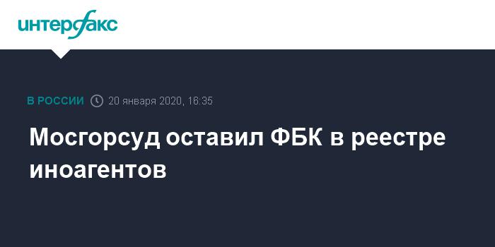 Мосгорсуд оставил ФБК в реестре иноагентов