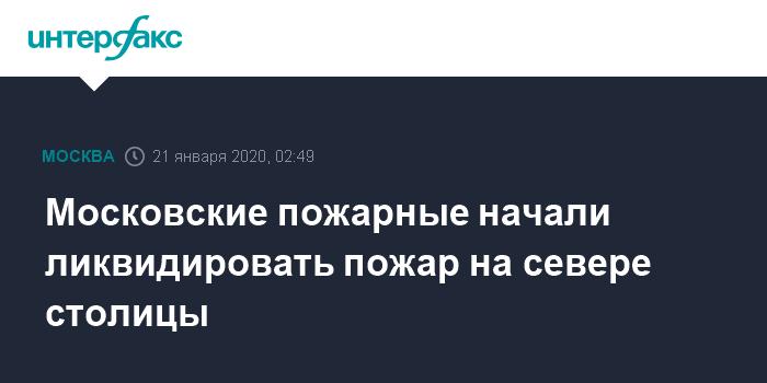 Московские пожарные начали ликвидировать пожар на севере столицы