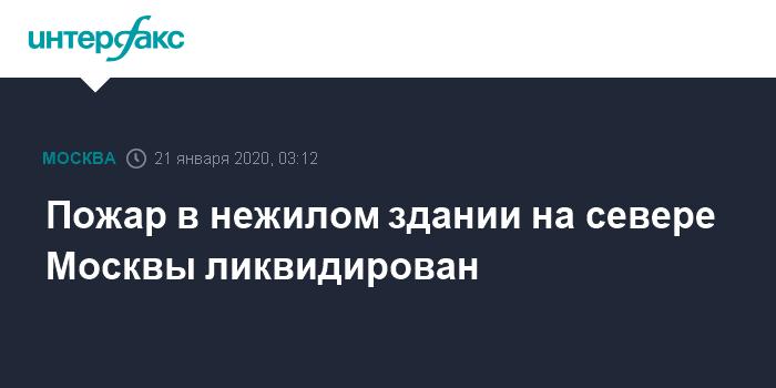 Пожар в нежилом здании на севере Москвы ликвидирован