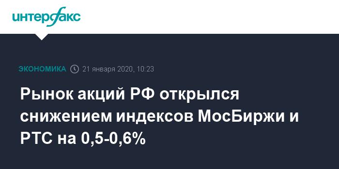 Рынок акций РФ открылся снижением индексов МосБиржи и РТС на 0,5-0,6%