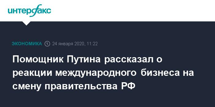 Помощник Путина рассказал о реакции международного бизнеса на смену правительства РФ