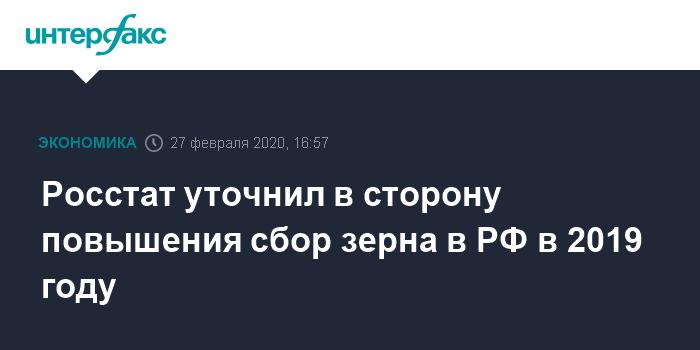 Росстат уточнил в сторону повышения сбор зерна в РФ в 2019 году