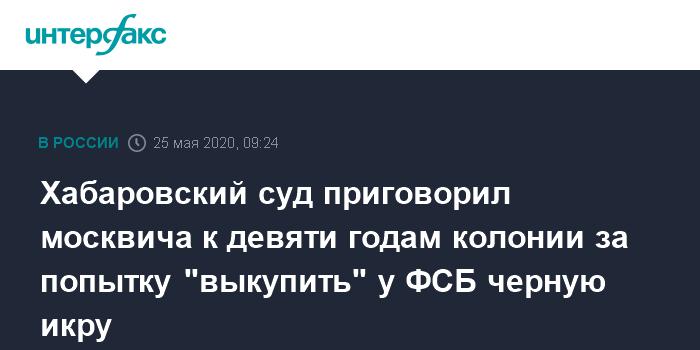 """Москвич получил 9 лет колонии за попытку """"выкупить"""" у ФСБ черную икру"""