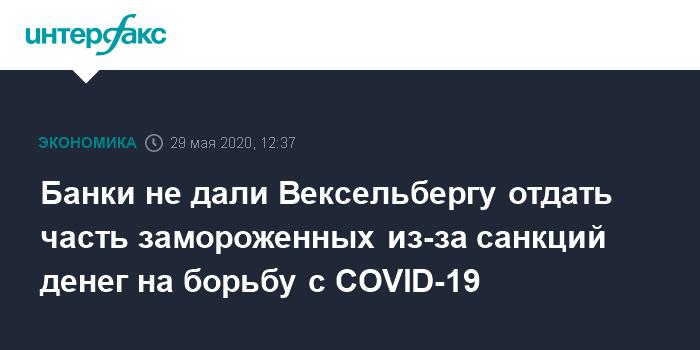 Банки не дали Вексельбергу отдать часть замороженных из-за санкций денег на борьбу с COVID-19