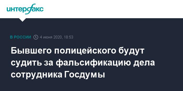 Бывшего полицейского будут судить за фальсификацию дела сотрудника Госдумы