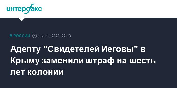 Адепту «Свидетелей Иеговы» в Крыму заменили штраф на шесть лет колонии